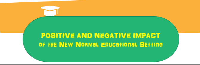 POSITIVE AND NEGATIVE IMPACT of the New Normal Educational Setting